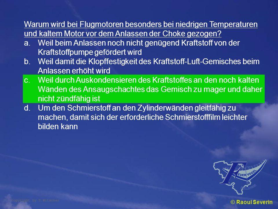© Raoul Severin Warum wird bei Flugmotoren besonders bei niedrigen Temperaturen und kaltem Motor vor dem Anlassen der Choke gezogen? a.Weil beim Anlas