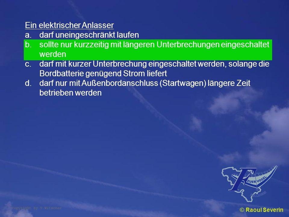 © Raoul Severin Ein elektrischer Anlasser a.darf uneingeschränkt laufen b.sollte nur kurzzeitig mit längeren Unterbrechungen eingeschaltet werden c.da