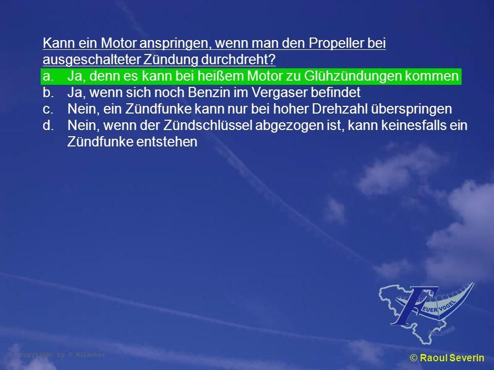 © Raoul Severin Kann ein Motor anspringen, wenn man den Propeller bei ausgeschalteter Zündung durchdreht? a.Ja, denn es kann bei heißem Motor zu Glühz