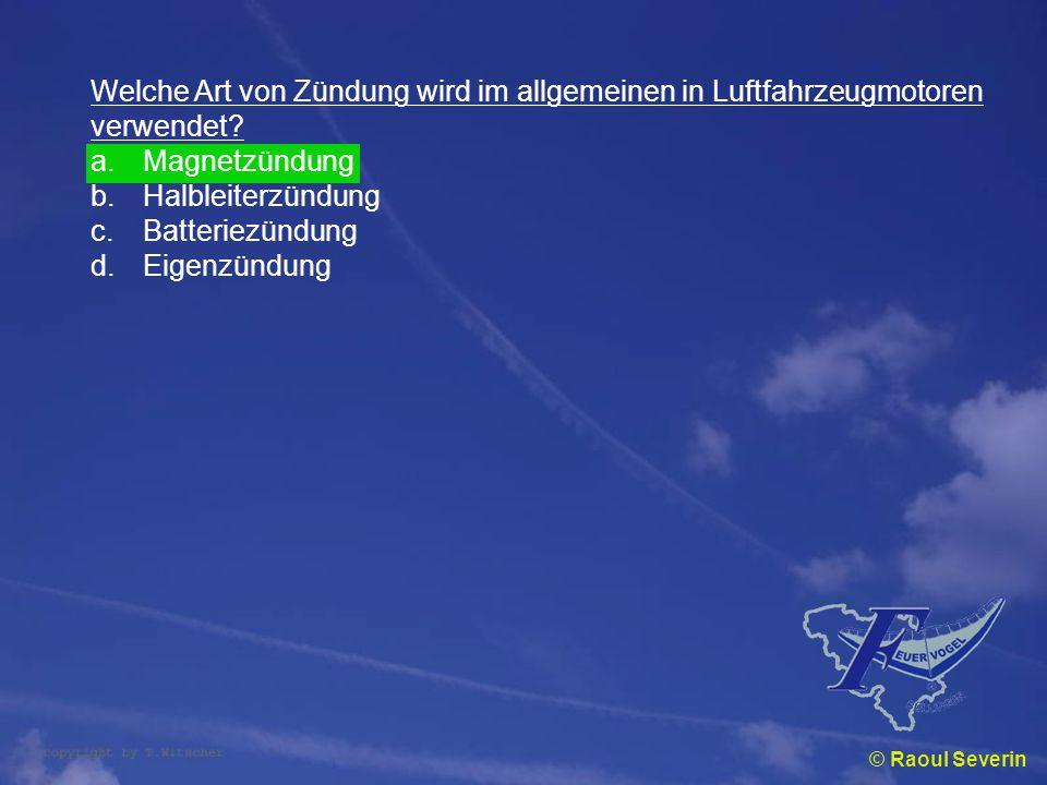 © Raoul Severin Welche Art von Zündung wird im allgemeinen in Luftfahrzeugmotoren verwendet? a.Magnetzündung b.Halbleiterzündung c.Batteriezündung d.E