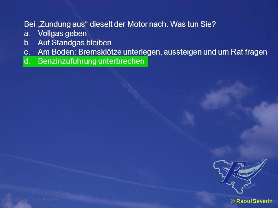 © Raoul Severin Bei Zündung aus dieselt der Motor nach. Was tun Sie? a.Vollgas geben b.Auf Standgas bleiben c.Am Boden: Bremsklötze unterlegen, ausste