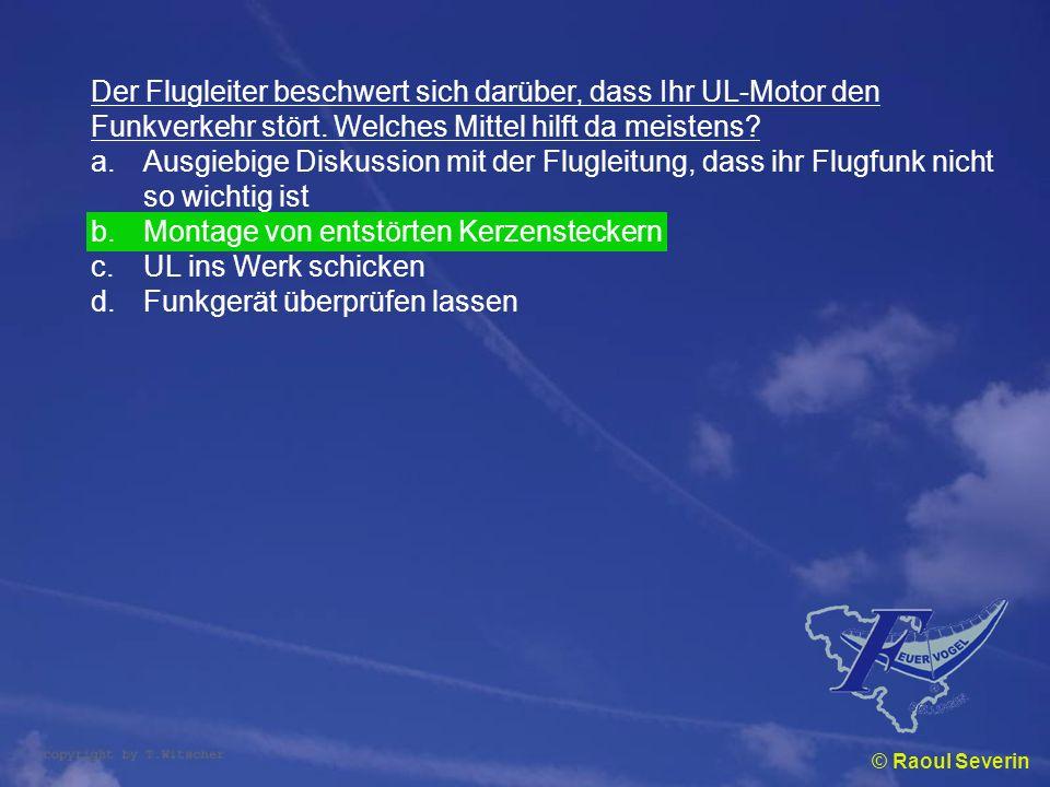 © Raoul Severin Der Flugleiter beschwert sich darüber, dass Ihr UL-Motor den Funkverkehr stört. Welches Mittel hilft da meistens? a.Ausgiebige Diskuss