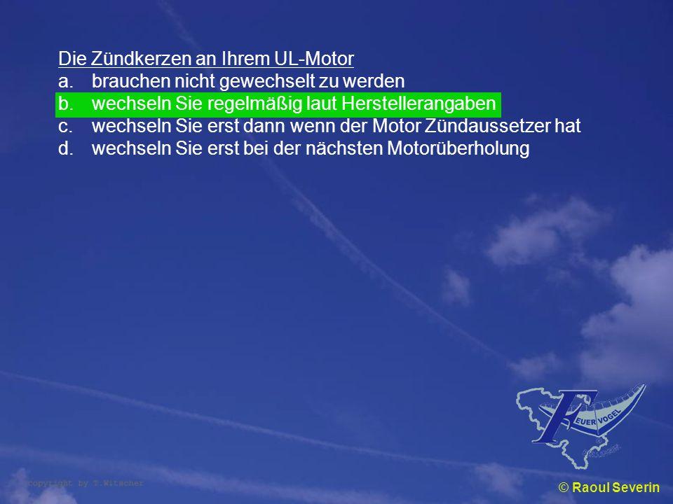 © Raoul Severin Die Zündkerzen an Ihrem UL-Motor a.brauchen nicht gewechselt zu werden b.wechseln Sie regelmäßig laut Herstellerangaben c.wechseln Sie