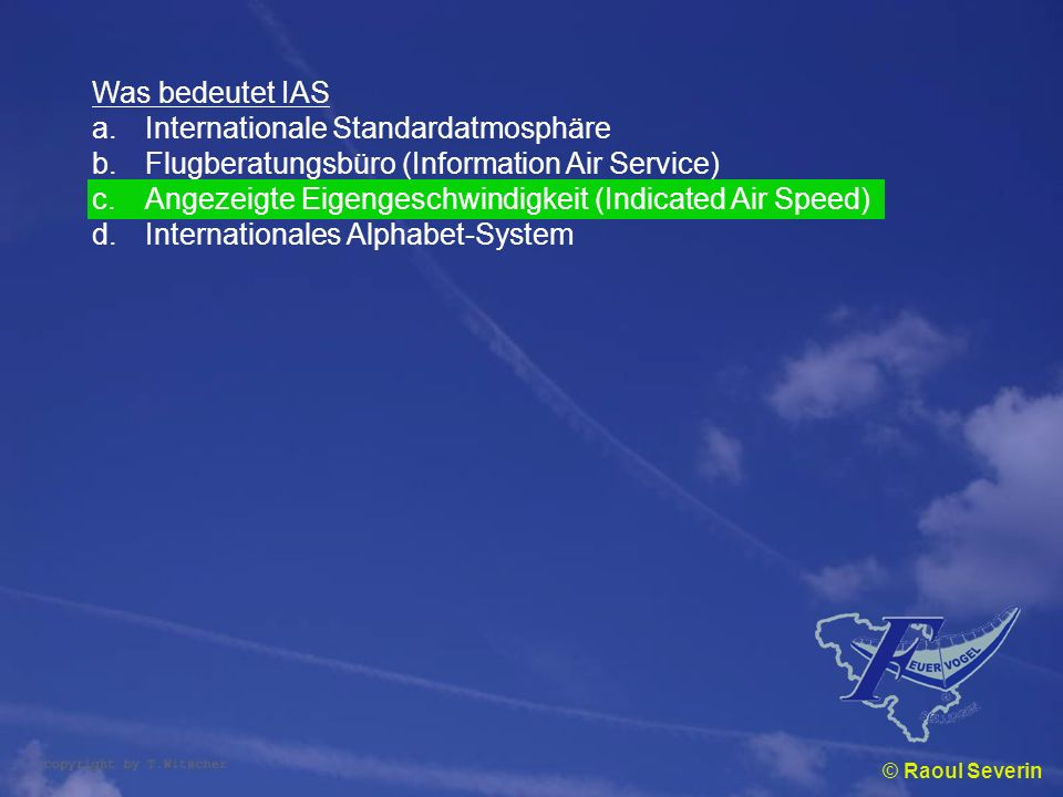 © Raoul Severin Was bedeutet IAS a.Internationale Standardatmosphäre b.Flugberatungsbüro (Information Air Service) c.Angezeigte Eigengeschwindigkeit (