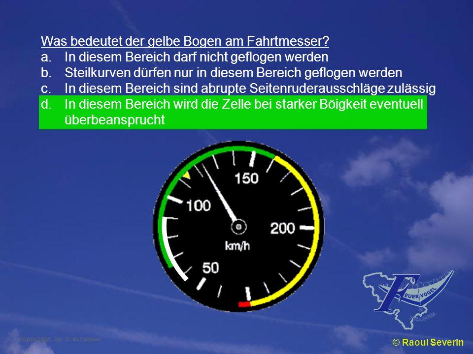 © Raoul Severin Was bedeutet der gelbe Bogen am Fahrtmesser? a.In diesem Bereich darf nicht geflogen werden b.Steilkurven dürfen nur in diesem Bereich