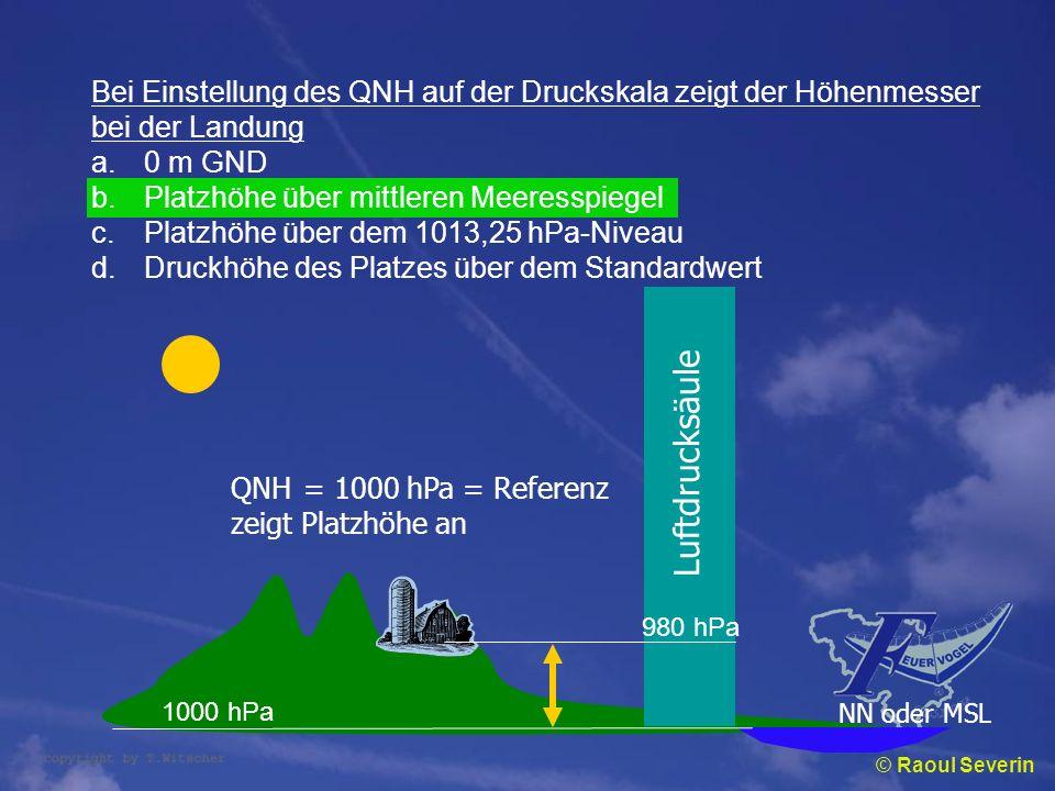 © Raoul Severin Bei Einstellung des QNH auf der Druckskala zeigt der Höhenmesser bei der Landung a.0 m GND b.Platzhöhe über mittleren Meeresspiegel c.