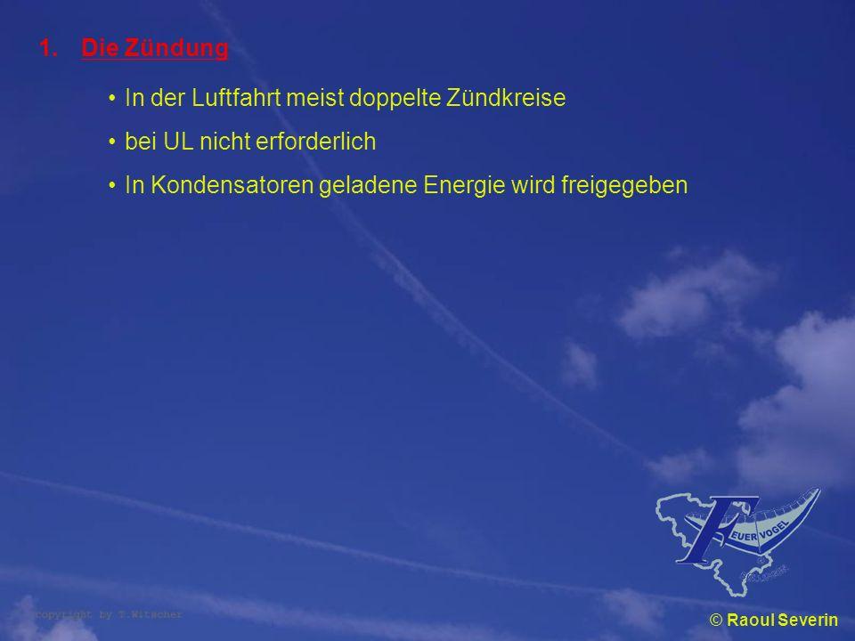 © Raoul Severin 1.Die Zündung In der Luftfahrt meist doppelte Zündkreise bei UL nicht erforderlich In Kondensatoren geladene Energie wird freigegeben