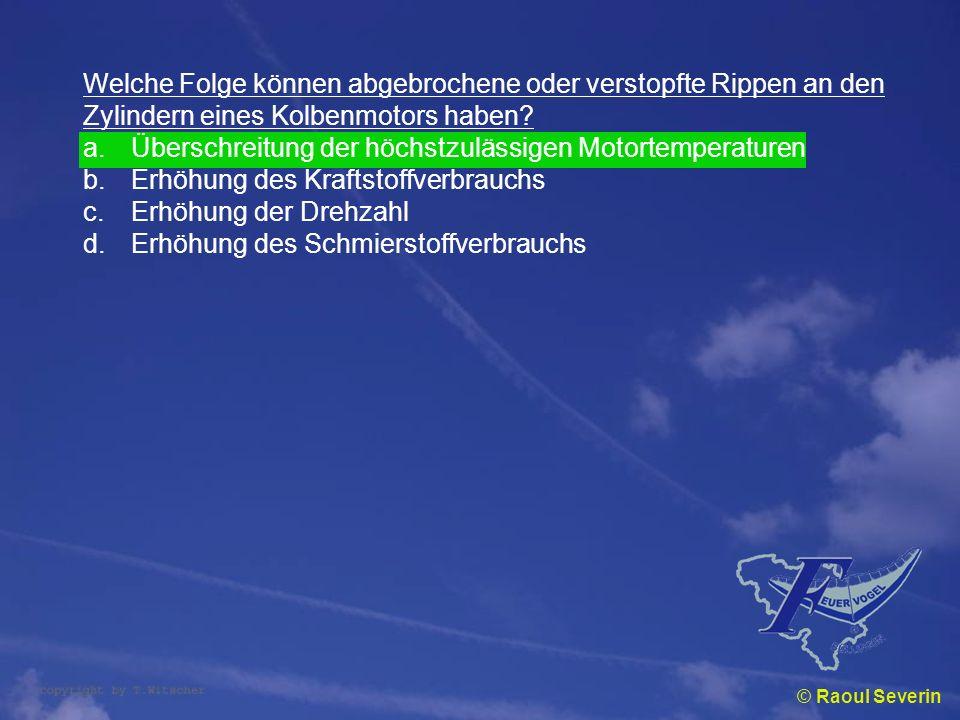 © Raoul Severin Welche Folge können abgebrochene oder verstopfte Rippen an den Zylindern eines Kolbenmotors haben? a.Überschreitung der höchstzulässig
