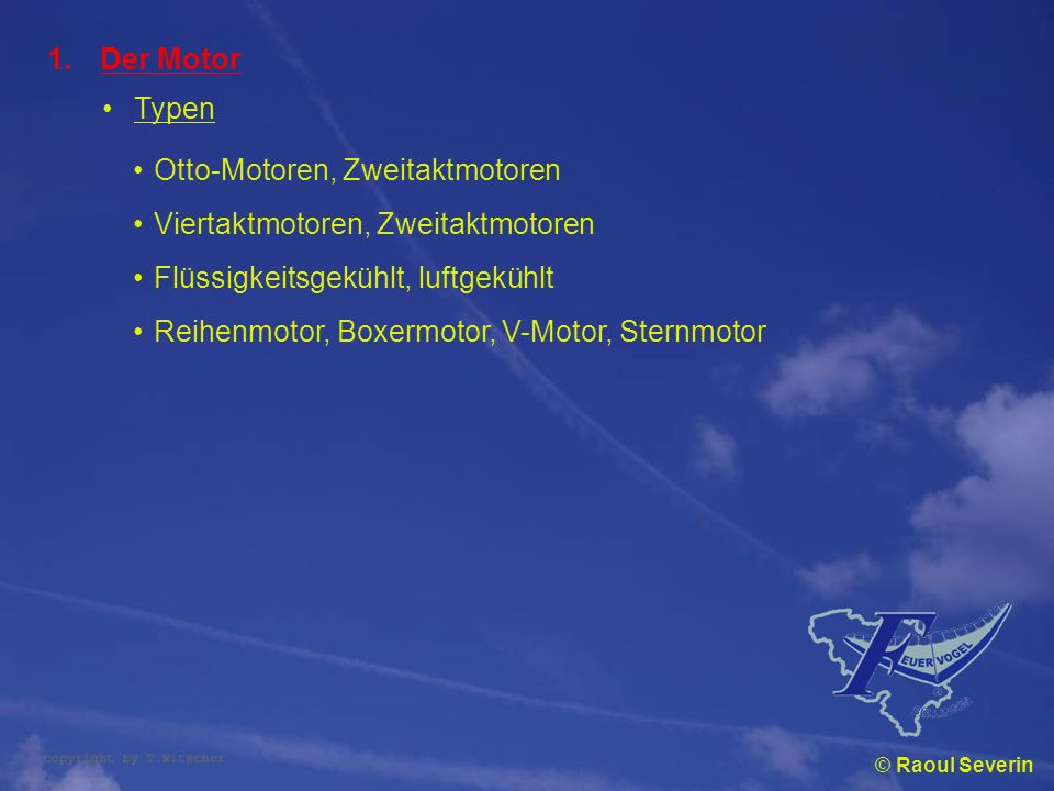 © Raoul Severin 1.Der Motor Typen Otto-Motoren, Zweitaktmotoren Viertaktmotoren, Zweitaktmotoren Flüssigkeitsgekühlt, luftgekühlt Reihenmotor, Boxermo