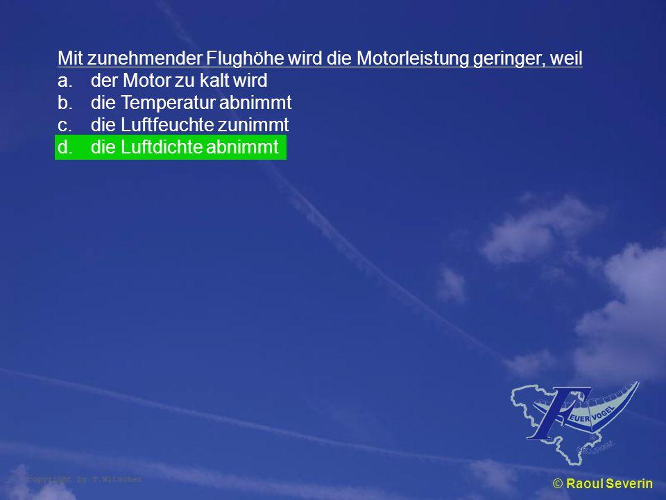 © Raoul Severin Mit zunehmender Flughöhe wird die Motorleistung geringer, weil a.der Motor zu kalt wird b.die Temperatur abnimmt c.die Luftfeuchte zun