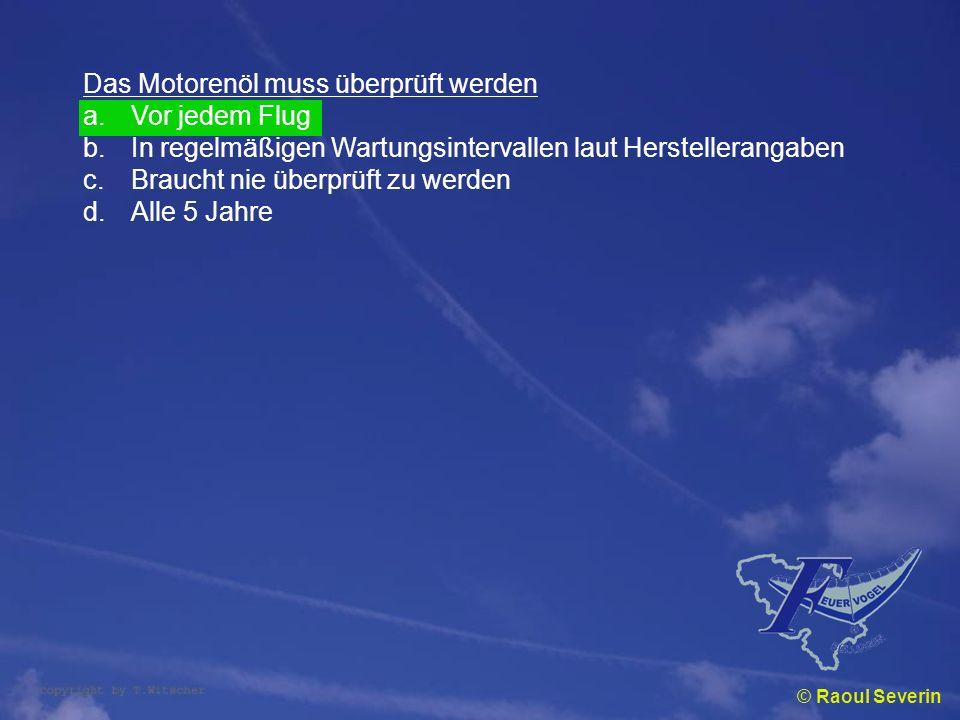 © Raoul Severin Das Motorenöl muss überprüft werden a.Vor jedem Flug b.In regelmäßigen Wartungsintervallen laut Herstellerangaben c.Braucht nie überpr
