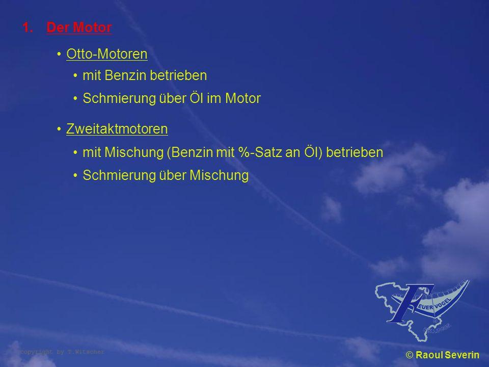 © Raoul Severin 1.Der Motor Otto-Motoren mit Benzin betrieben Zweitaktmotoren mit Mischung (Benzin mit %-Satz an Öl) betrieben Schmierung über Öl im M