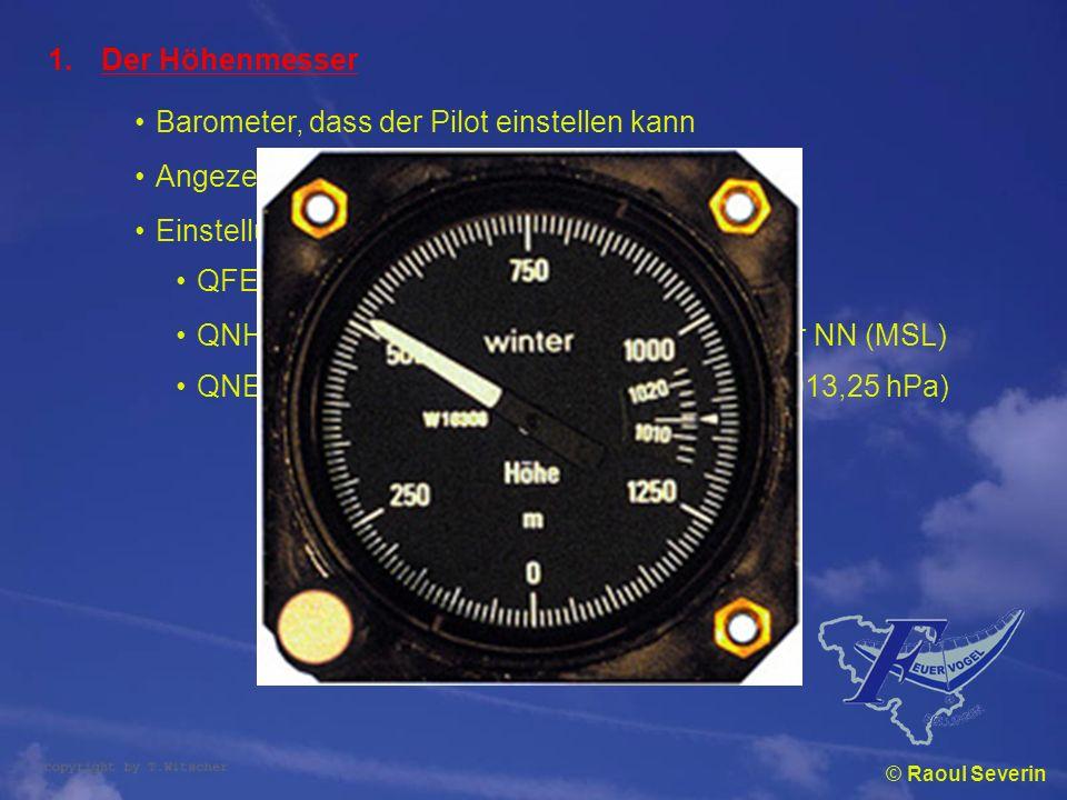 © Raoul Severin 1.Der Höhenmesser Barometer, dass der Pilot einstellen kann Angezeigte Höhe hängt von Einstellung ab Einstellungsmöglichkeiten: QFE :