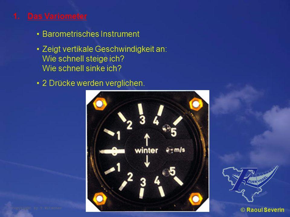 © Raoul Severin 1.Das Variometer Barometrisches Instrument Zeigt vertikale Geschwindigkeit an: Wie schnell steige ich? Wie schnell sinke ich? 2 Drücke
