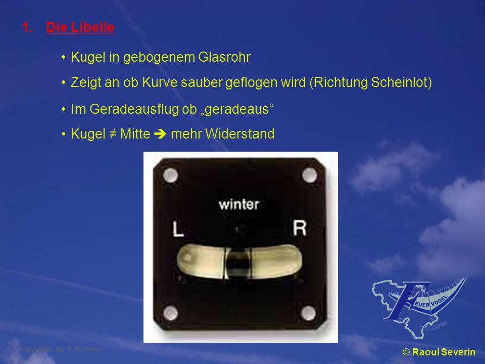 © Raoul Severin 1.Die Libelle Kugel in gebogenem Glasrohr Zeigt an ob Kurve sauber geflogen wird (Richtung Scheinlot) Im Geradeausflug ob geradeaus Ku