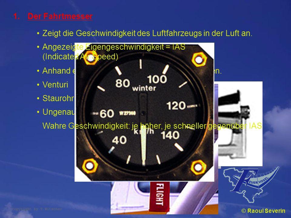 © Raoul Severin 1.Der Fahrtmesser Zeigt die Geschwindigkeit des Luftfahrzeugs in der Luft an. Anhand eines Venturi oder Staurohres gemessen. Venturi S