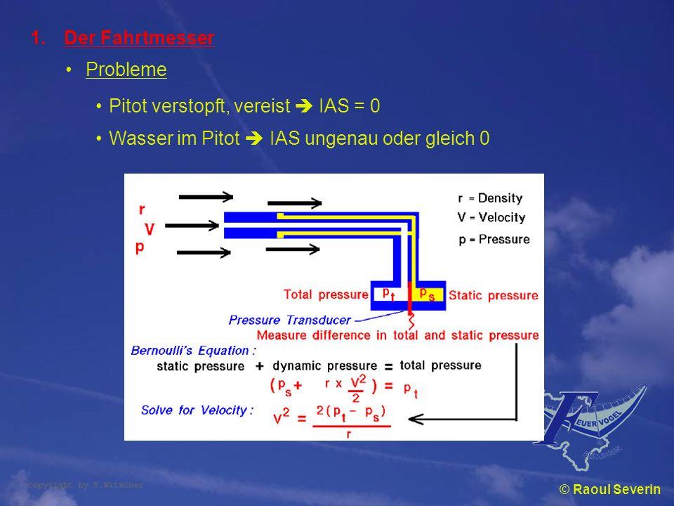 © Raoul Severin 1.Der Fahrtmesser Probleme Pitot verstopft, vereist IAS = 0 Wasser im Pitot IAS ungenau oder gleich 0