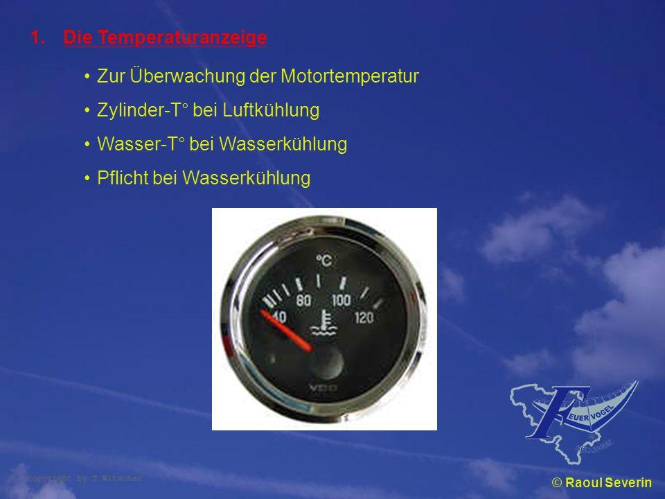 © Raoul Severin 1.Die Temperaturanzeige Zur Überwachung der Motortemperatur Zylinder-T° bei Luftkühlung Wasser-T° bei Wasserkühlung Pflicht bei Wasser