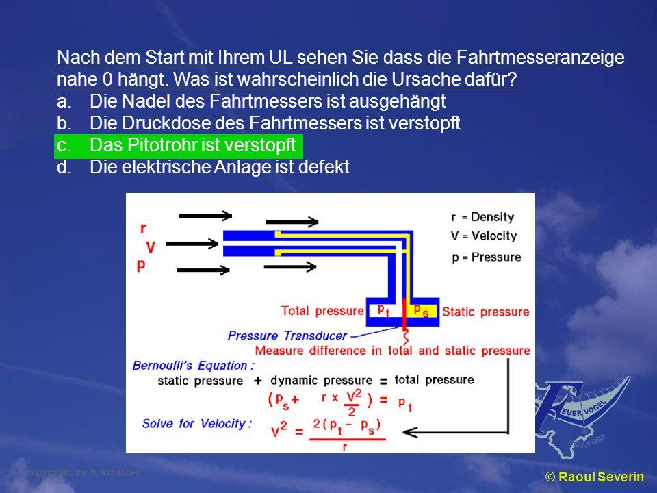 © Raoul Severin Nach dem Start mit Ihrem UL sehen Sie dass die Fahrtmesseranzeige nahe 0 hängt. Was ist wahrscheinlich die Ursache dafür? a.Die Nadel