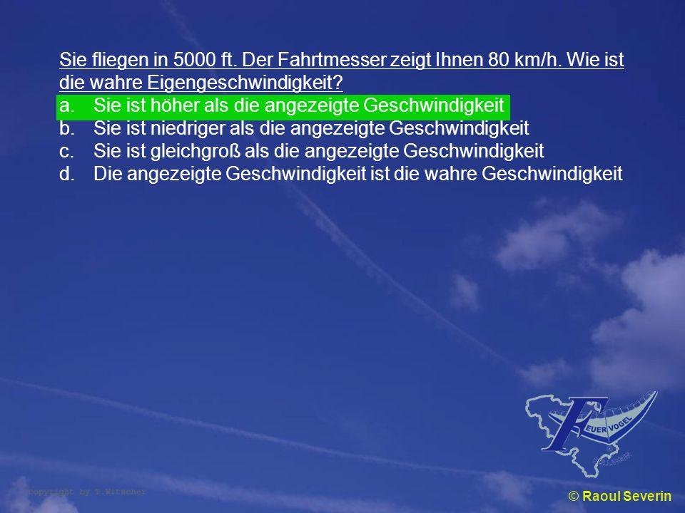 © Raoul Severin Sie fliegen in 5000 ft. Der Fahrtmesser zeigt Ihnen 80 km/h. Wie ist die wahre Eigengeschwindigkeit? a.Sie ist höher als die angezeigt