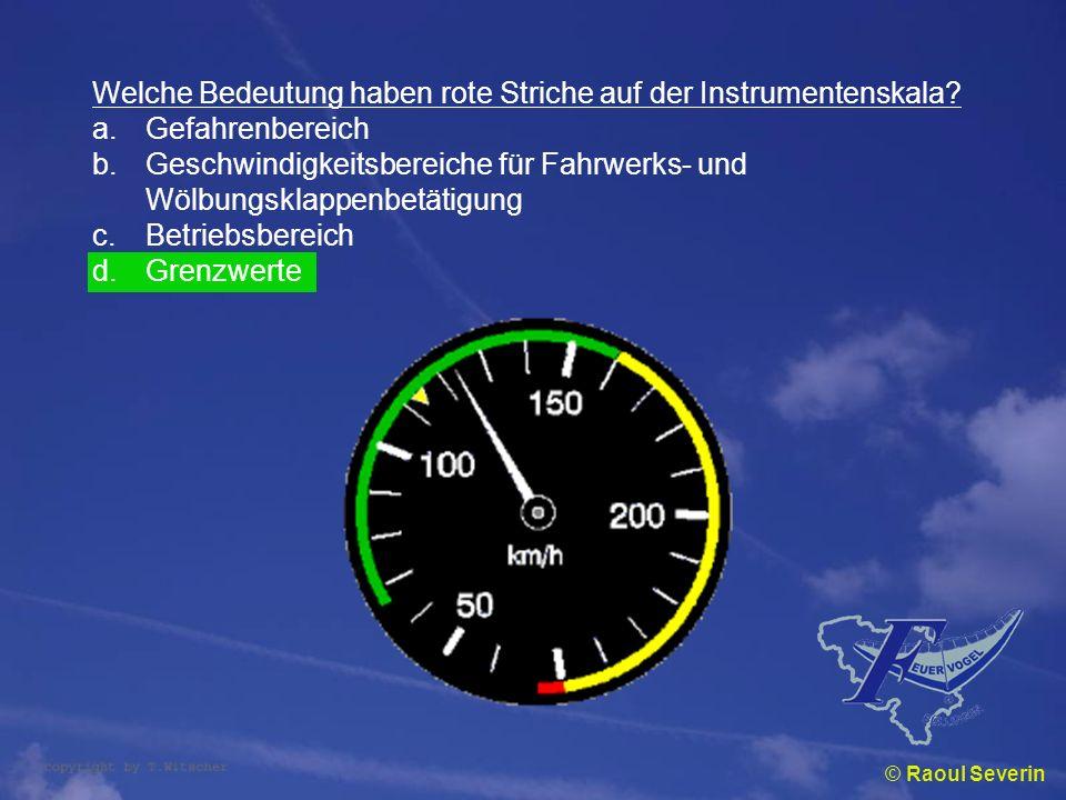 © Raoul Severin Welche Bedeutung haben rote Striche auf der Instrumentenskala? a.Gefahrenbereich b.Geschwindigkeitsbereiche für Fahrwerks- und Wölbung