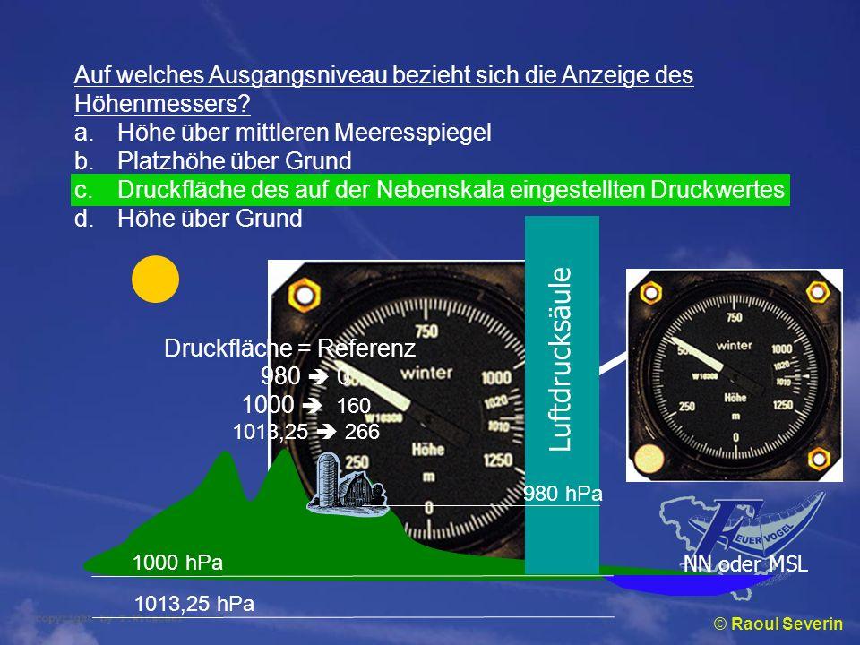 © Raoul Severin Auf welches Ausgangsniveau bezieht sich die Anzeige des Höhenmessers? a.Höhe über mittleren Meeresspiegel b.Platzhöhe über Grund c.Dru