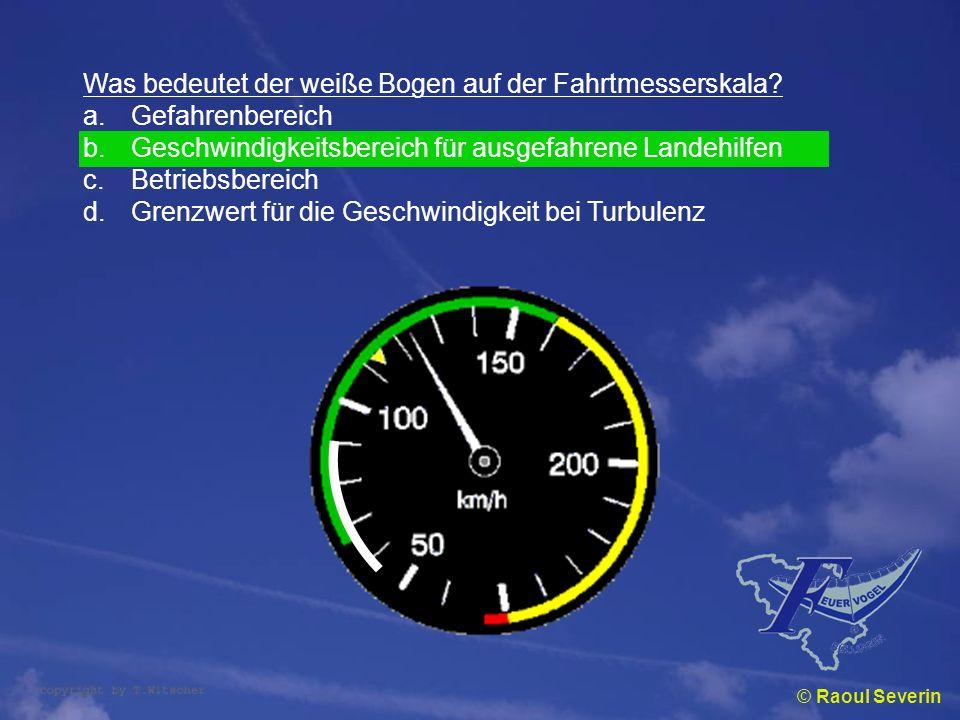© Raoul Severin Was bedeutet der weiße Bogen auf der Fahrtmesserskala? a.Gefahrenbereich b.Geschwindigkeitsbereich für ausgefahrene Landehilfen c.Betr