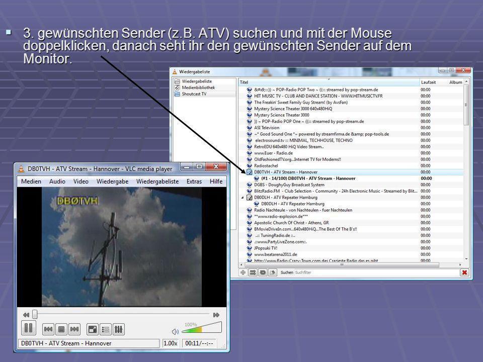3. gewünschten Sender (z.B. ATV) suchen und mit der Mouse doppelklicken, danach seht ihr den gewünschten Sender auf dem Monitor.