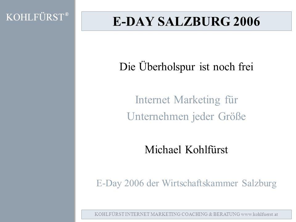 E-DAY SALZBURG 2006 Die Überholspur ist noch frei Internet Marketing für Unternehmen jeder Größe Michael Kohlfürst E-Day 2006 der Wirtschaftskammer Salzburg KOHLFÜRST INTERNET MARKETING COACHING & BERATUNG www.kohlfuerst.at