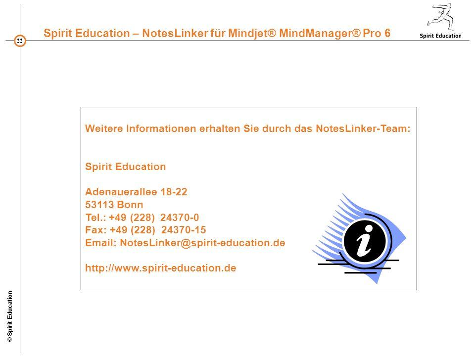 22 Spirit Education – NotesLinker für Mindjet® MindManager® Pro 6 © Spirit Education Weitere Informationen erhalten Sie durch das NotesLinker-Team: Spirit Education Adenauerallee 18-22 53113 Bonn Tel.: +49 (228) 24370-0 Fax: +49 (228) 24370-15 Email: NotesLinker@spirit-education.de http://www.spirit-education.de