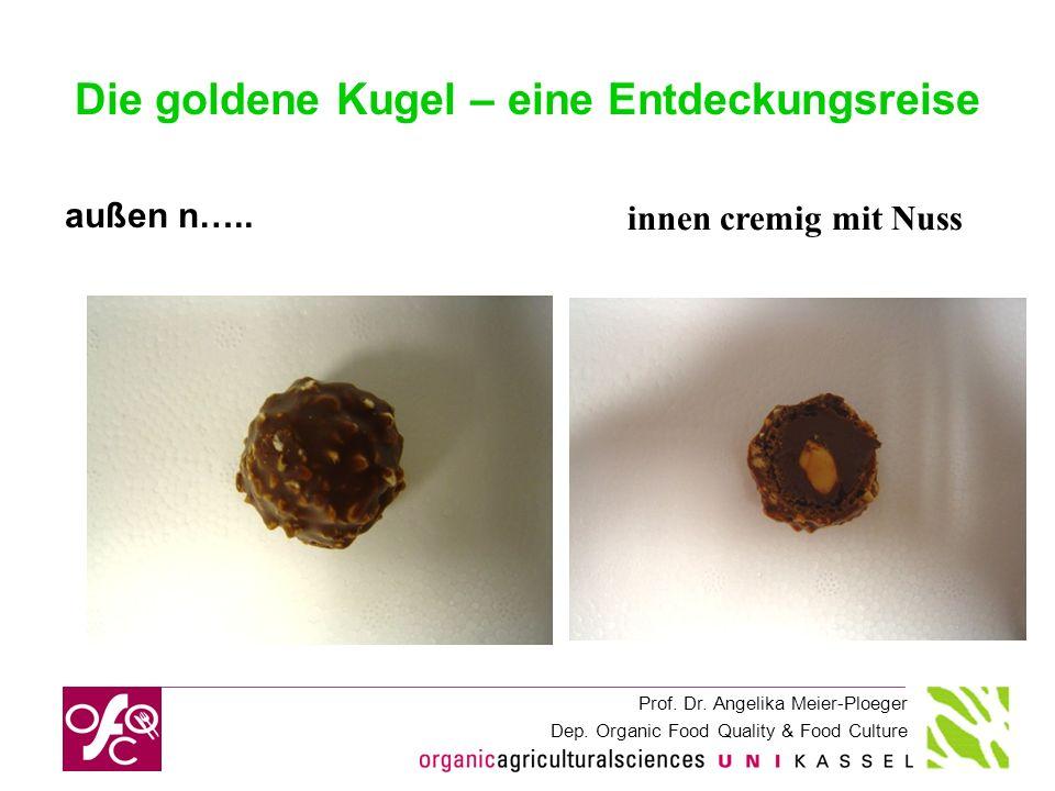 Prof. Dr. Angelika Meier-Ploeger Dep. Organic Food Quality & Food Culture Die goldene Kugel – eine Entdeckungsreise außen n….. innen cremig mit Nuss