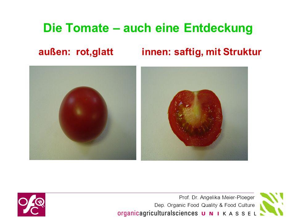 Prof. Dr. Angelika Meier-Ploeger Dep. Organic Food Quality & Food Culture Die Tomate – auch eine Entdeckung außen: rot,glatt innen: saftig, mit Strukt