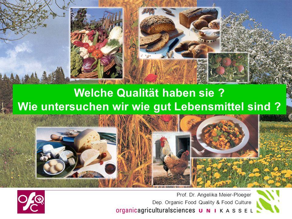 Prof. Dr. Angelika Meier-Ploeger Dep. Organic Food Quality & Food Culture Welche Qualität haben sie ? Wie untersuchen wir wie gut Lebensmittel sind ?