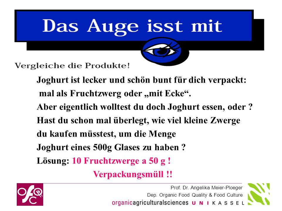 Prof. Dr. Angelika Meier-Ploeger Dep. Organic Food Quality & Food Culture Joghurt ist lecker und schön bunt für dich verpackt: mal als Fruchtzwerg ode