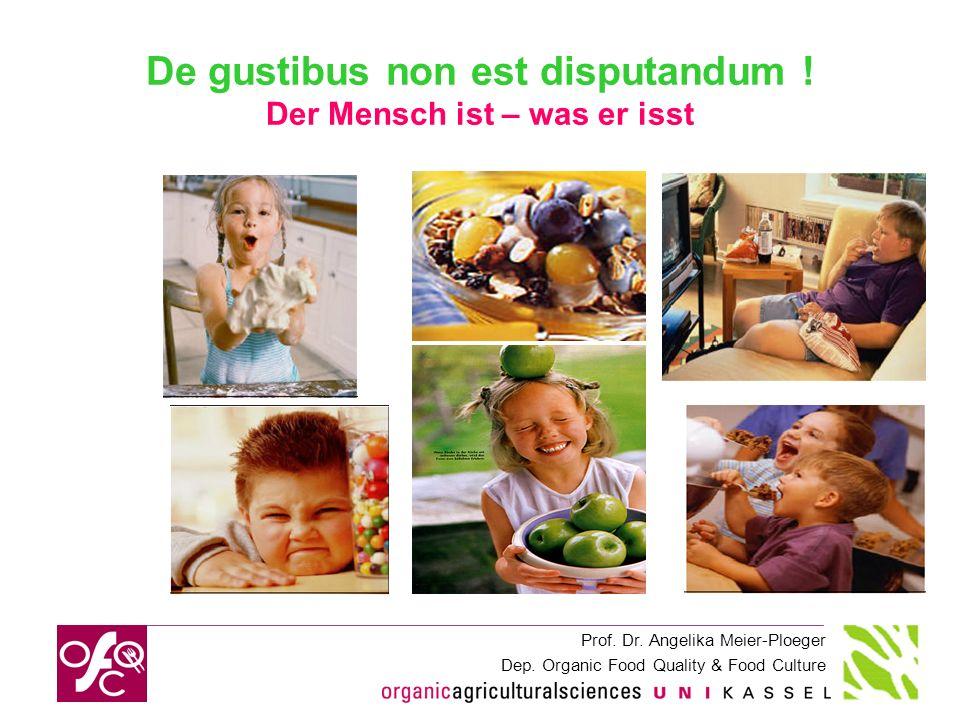 Prof. Dr. Angelika Meier-Ploeger Dep. Organic Food Quality & Food Culture De gustibus non est disputandum ! Der Mensch ist – was er isst