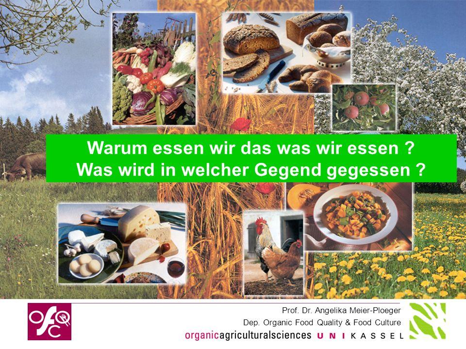 Prof. Dr. Angelika Meier-Ploeger Dep. Organic Food Quality & Food Culture Warum essen wir das was wir essen ? Was wird in welcher Gegend gegessen ?