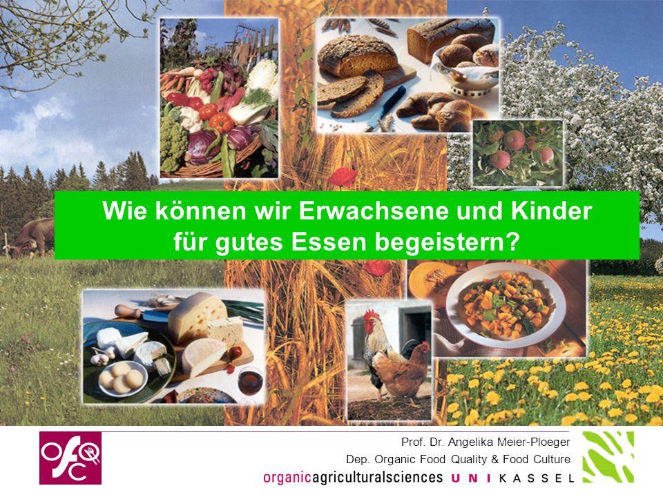 Prof. Dr. Angelika Meier-Ploeger Dep. Organic Food Quality & Food Culture Wie können wir Erwachsene und Kinder für gutes Essen begeistern?