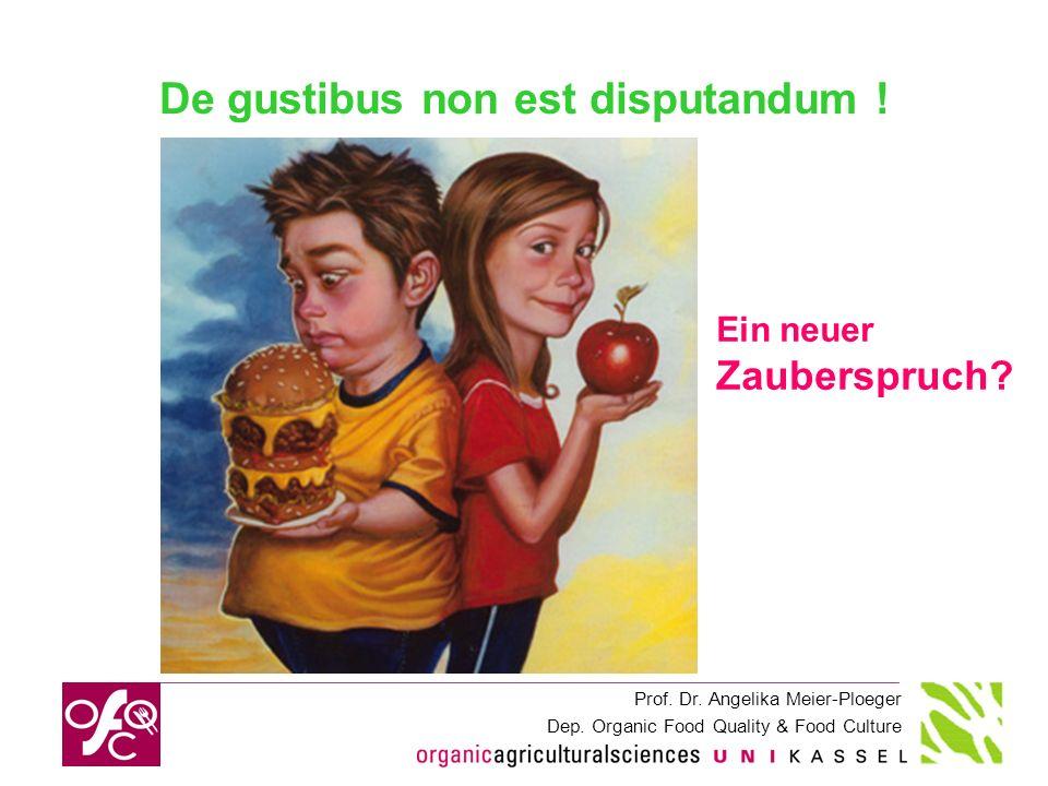 Prof. Dr. Angelika Meier-Ploeger Dep. Organic Food Quality & Food Culture De gustibus non est disputandum ! Ein neuer Zauberspruch?