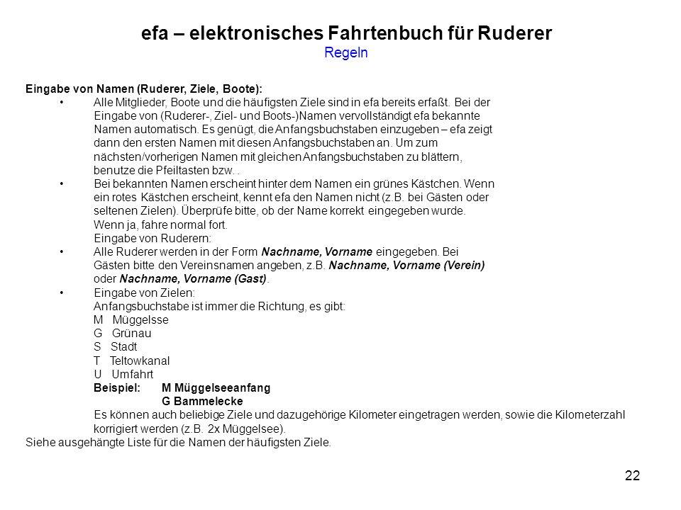 22 efa – elektronisches Fahrtenbuch für Ruderer Regeln Eingabe von Namen (Ruderer, Ziele, Boote): Alle Mitglieder, Boote und die häufigsten Ziele sind in efa bereits erfaßt.