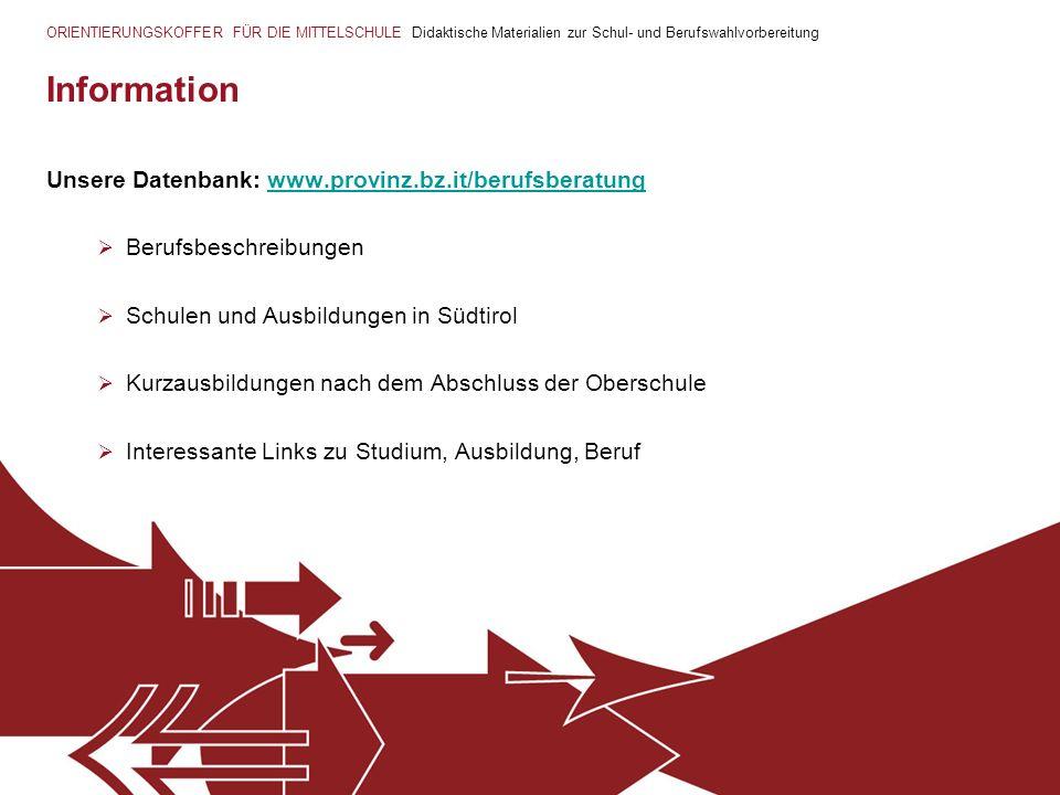 ORIENTIERUNGSKOFFER FÜR DIE MITTELSCHULE Didaktische Materialien zur Schul- und Berufswahlvorbereitung Information Unsere Datenbank: www.provinz.bz.it