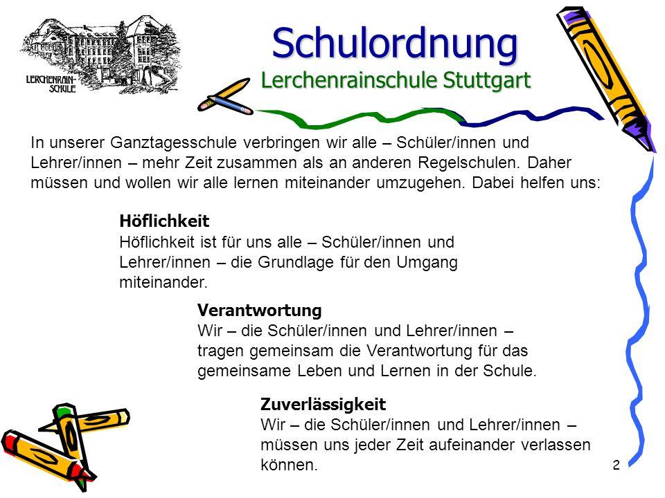 Schulordnung Lerchenrainschule Stuttgart 2 Höflichkeit ist für uns alle – Schüler/innen und Lehrer/innen – die Grundlage für den Umgang miteinander. I