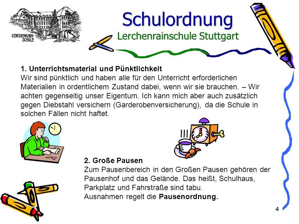 Schulordnung Lerchenrainschule Stuttgart 4 1. Unterrichtsmaterial und Pünktlichkeit Wir sind pünktlich und haben alle für den Unterricht erforderliche