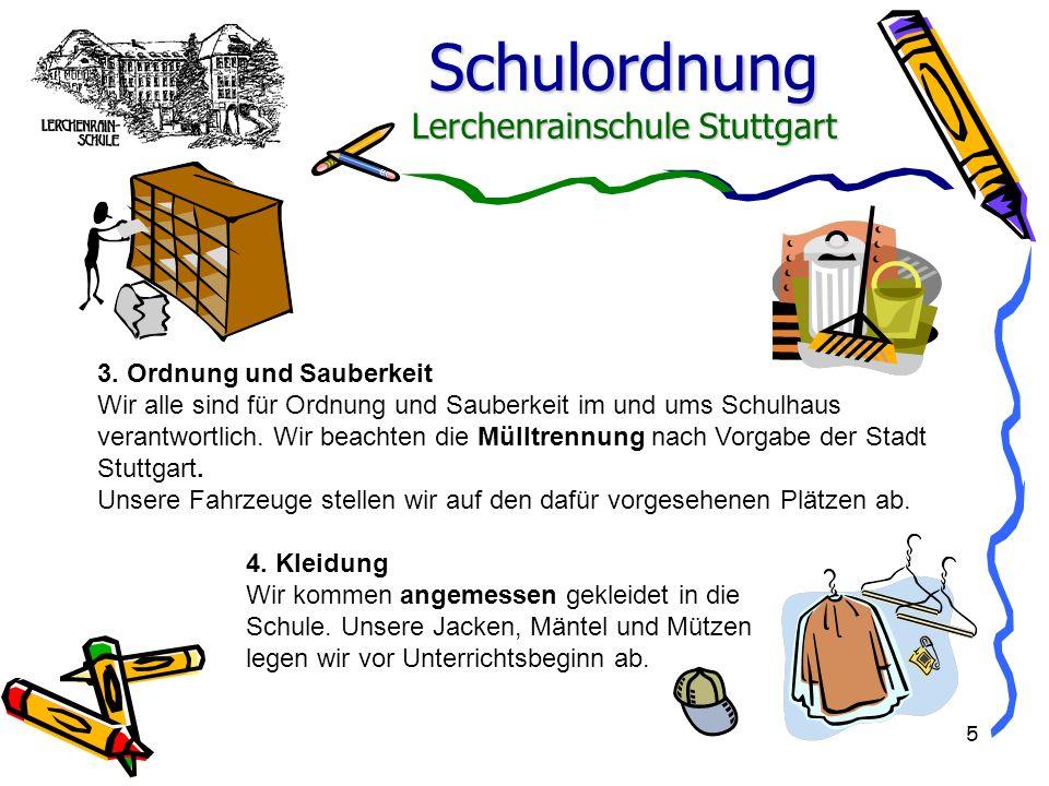 Schulordnung Lerchenrainschule Stuttgart 5 3. Ordnung und Sauberkeit Wir alle sind für Ordnung und Sauberkeit im und ums Schulhaus verantwortlich. Wir