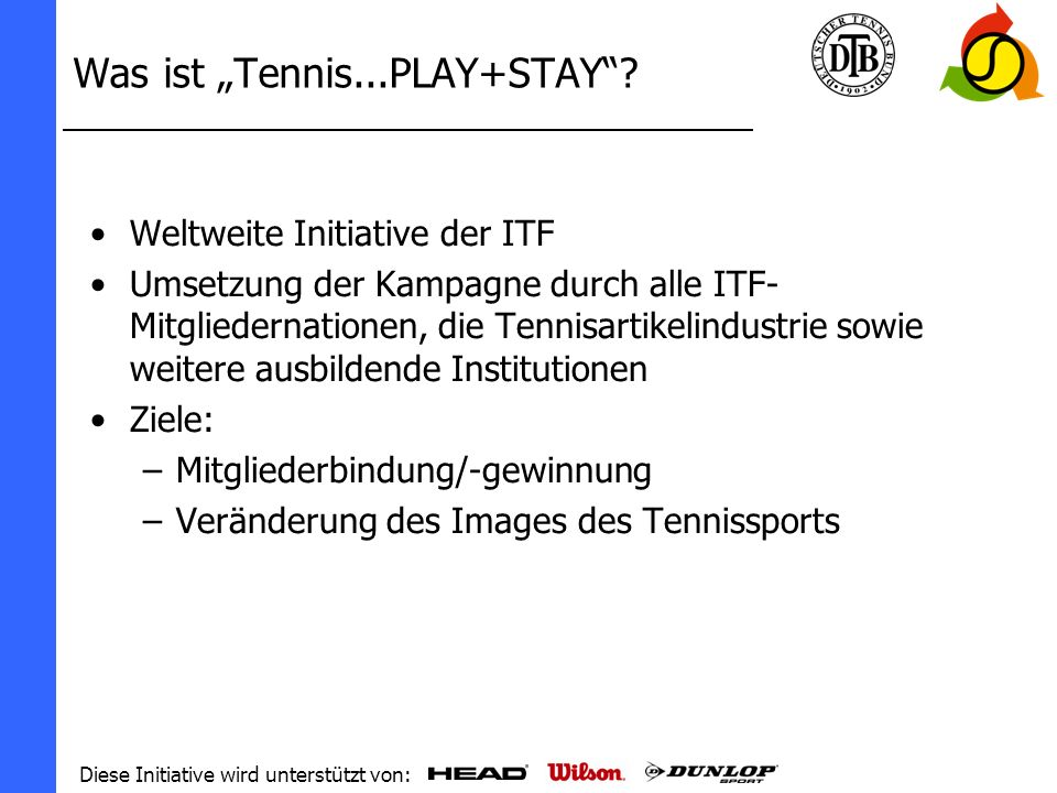 Diese Initiative wird unterstützt von: Einführung von Tennis...PLAY+STAY Offizielle weltweite Einführung durch die ITF im Juni 2007 in Tunis Einführung in Deutschland durch den DTB –Arbeitsgruppe PLAY+STAY: Meetings im April, Juni und August 2007 –Offizielle Einführung: November 2007 auf der 59.