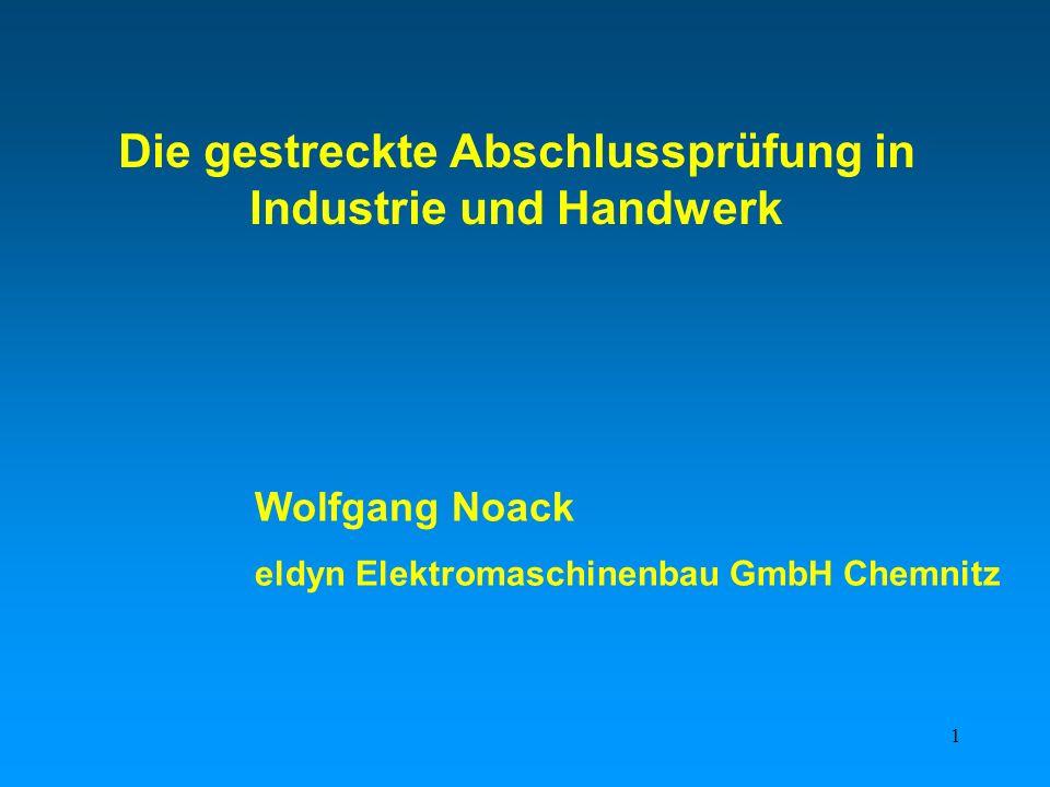 1 Die gestreckte Abschlussprüfung in Industrie und Handwerk Wolfgang Noack eldyn Elektromaschinenbau GmbH Chemnitz