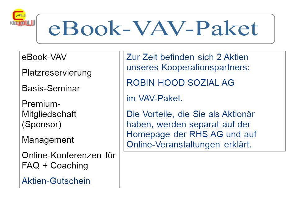 eBook-VAV Platzreservierung Basis-Seminar Premium- Mitgliedschaft (Sponsor) Management Online-Konferenzen für FAQ + Coaching Aktien-Gutschein Zur Zeit befinden sich 2 Aktien unseres Kooperationspartners: ROBIN HOOD SOZIAL AG im VAV-Paket.