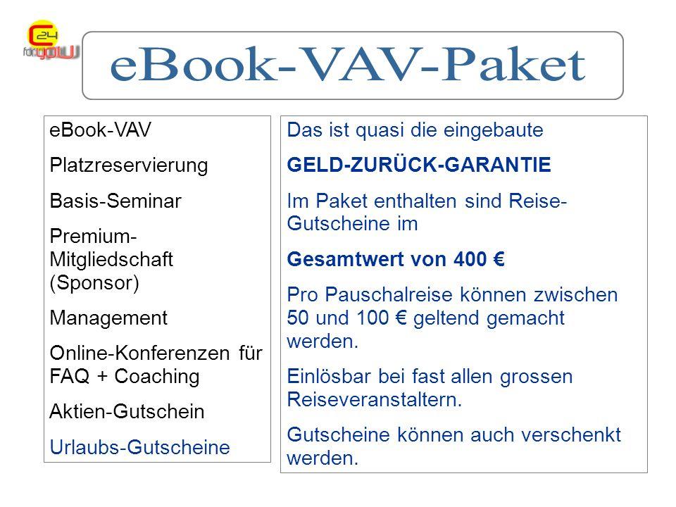 eBook-VAV Platzreservierung Basis-Seminar Premium- Mitgliedschaft (Sponsor) Management Online-Konferenzen für FAQ + Coaching Aktien-Gutschein Urlaubs-Gutscheine Das ist quasi die eingebaute GELD-ZURÜCK-GARANTIE Im Paket enthalten sind Reise- Gutscheine im Gesamtwert von 400 Pro Pauschalreise können zwischen 50 und 100 geltend gemacht werden.