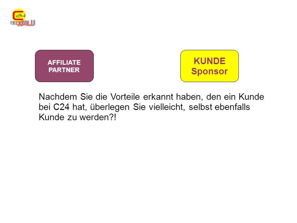 AFFILIATE PARTNER KUNDE Sponsor Nachdem Sie die Vorteile erkannt haben, den ein Kunde bei C24 hat, überlegen Sie vielleicht, selbst ebenfalls Kunde zu werden !