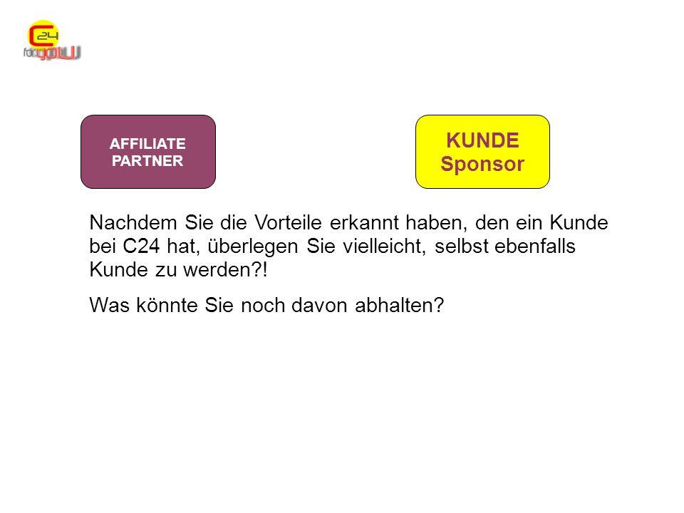 AFFILIATE PARTNER KUNDE Sponsor Nachdem Sie die Vorteile erkannt haben, den ein Kunde bei C24 hat, überlegen Sie vielleicht, selbst ebenfalls Kunde zu werden .