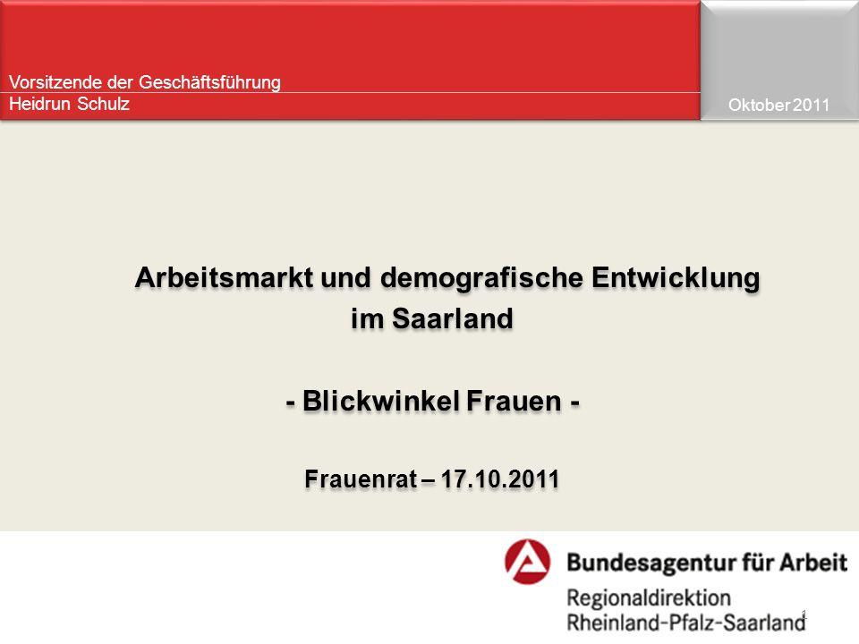 Vorsitzende der Geschäftsführung Heidrun Schulz Arbeitsmarkt und demografische Entwicklung im Saarland - Blickwinkel Frauen - Frauenrat – 17.10.2011 A